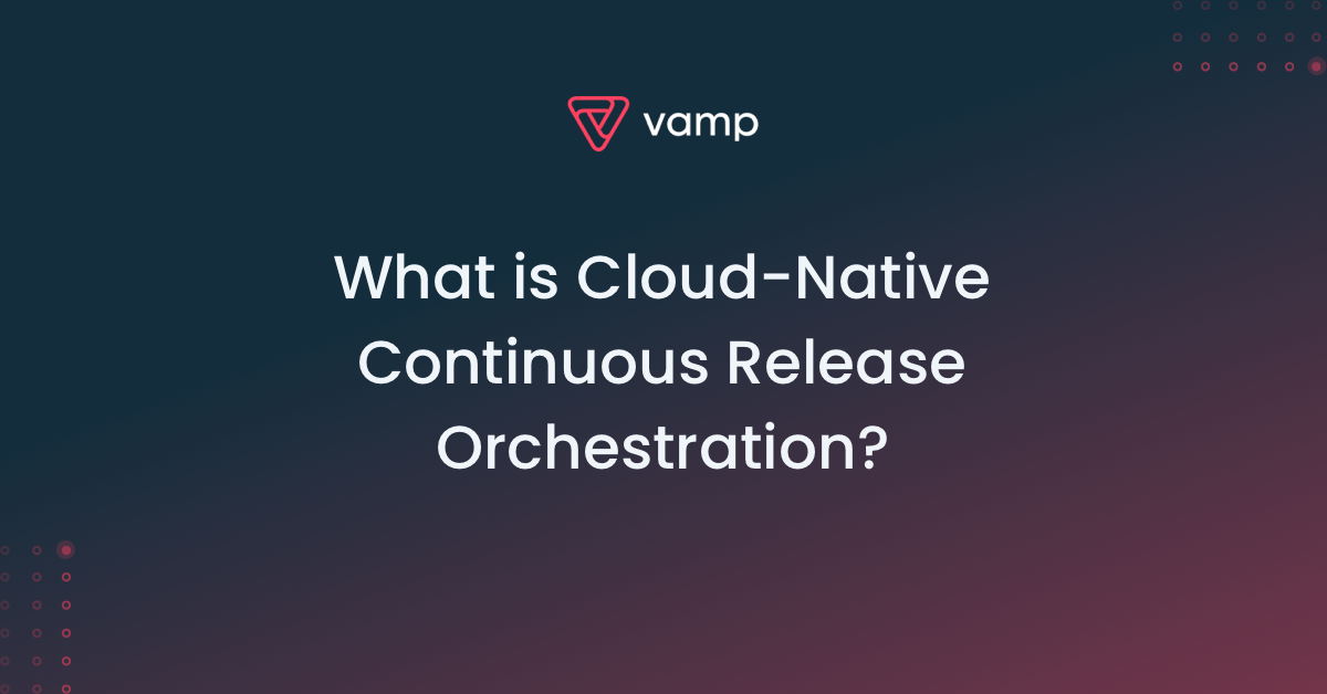 Cloud-Native Continuous Release Orchestration: everything you need to know