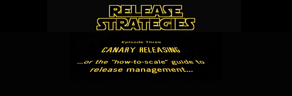 "Release Strategies Episode Three: Canary releasing or the ""how-to-scale"" guide to release management"