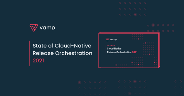 Vamp.io Introduces Research Report The 2021 State of Cloud-Native Release Orchestration